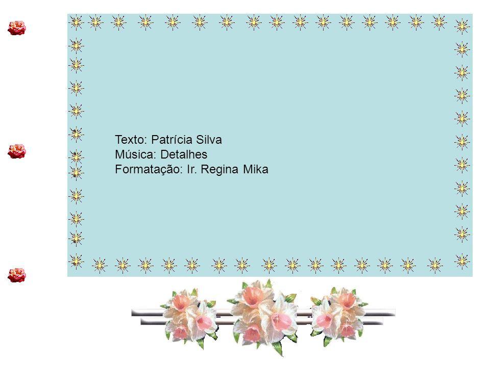 ************************ ************************ Texto: Patrícia Silva Música: Detalhes Formatação: Ir. Regina Mika