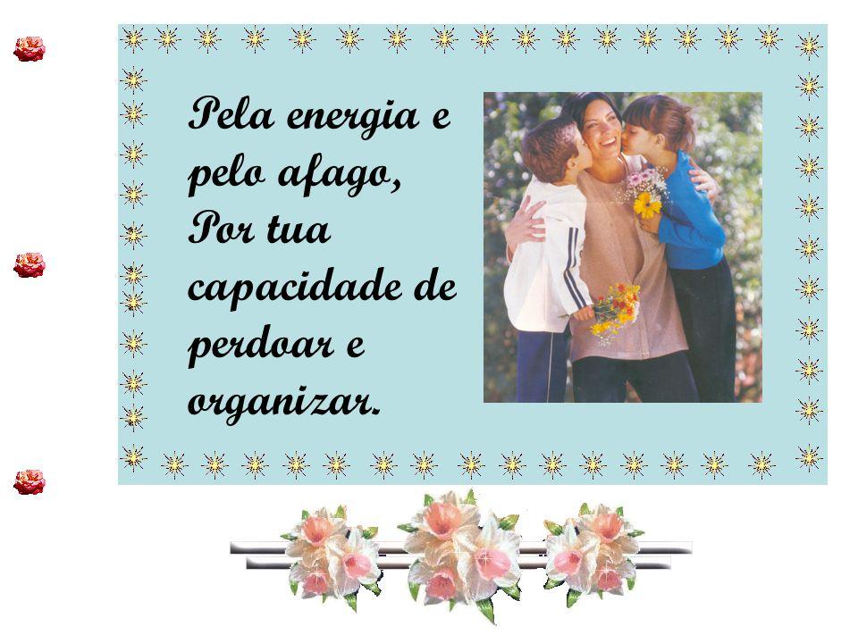 ************************ ************************ Agradeço-te, Mãe, Por tua capacidade de perdoar, Organizar, estimular, ouvir E compreender!