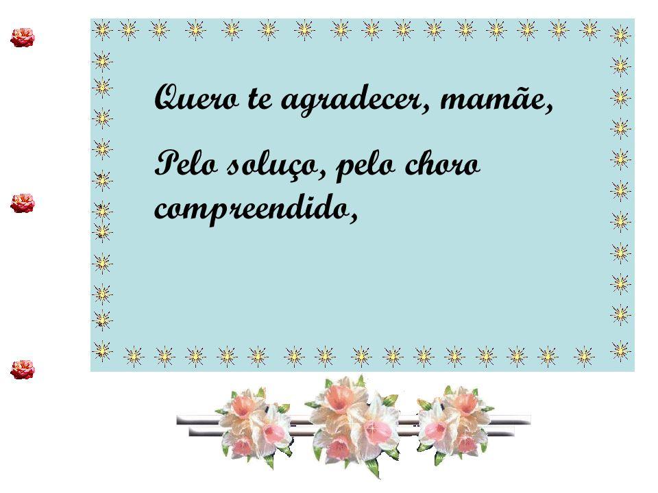 ************************ ************************ Quero te agradecer, mamãe, Pelo soluço, pelo choro compreendido,