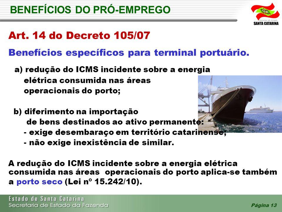 Página 13 BENEFÍCIOS DO PRÓ-EMPREGO Art. 14 do Decreto 105/07 Benefícios específicos para terminal portuário. a) redução do ICMS incidente sobre a ene