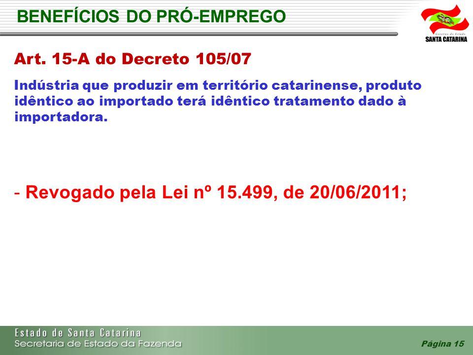 Página 15 BENEFÍCIOS DO PRÓ-EMPREGO Art. 15-A do Decreto 105/07 Indústria que produzir em território catarinense, produto idêntico ao importado terá i