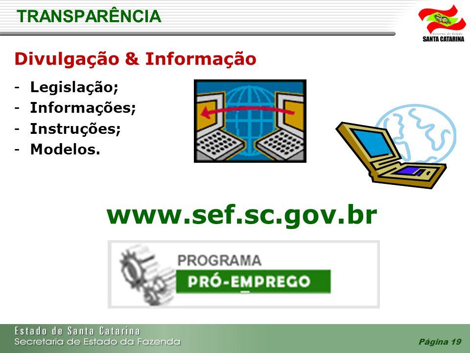 Página 19 TRANSPARÊNCIA Divulgação & Informação - Legislação; - Informações; - Instruções; - Modelos. www.sef.sc.gov.br