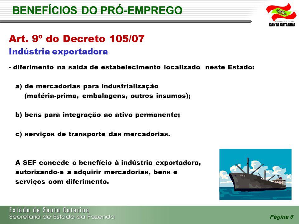 Página 6 BENEFÍCIOS DO PRÓ-EMPREGO Art. 9º do Decreto 105/07 Indústria exportadora - diferimento na saída de estabelecimento localizado neste Estado: