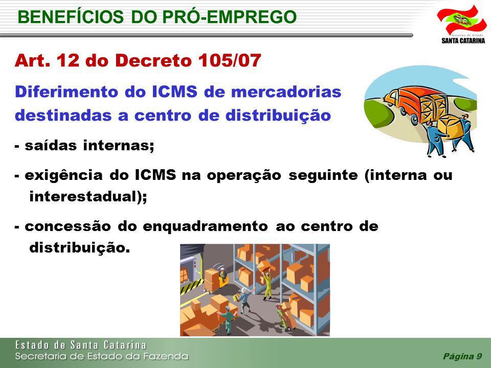 Página 9 BENEFÍCIOS DO PRÓ-EMPREGO Art. 12 do Decreto 105/07 Diferimento do ICMS de mercadorias destinadas a centro de distribuição - saídas internas;