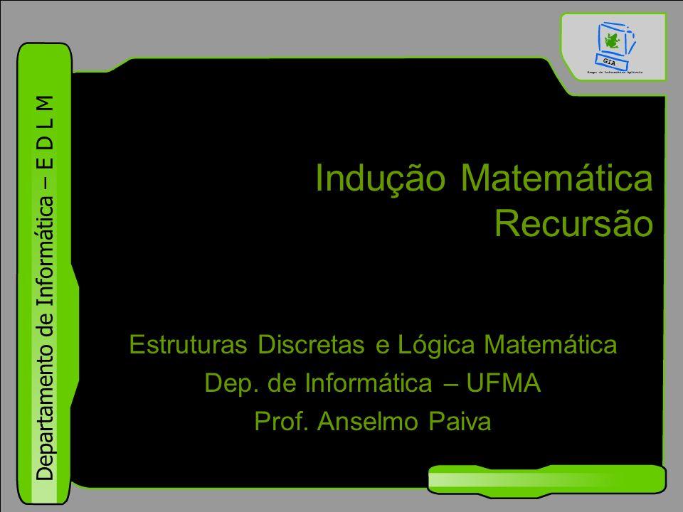 Departamento de Informática – E D L M Indução Matemática Recursão Estruturas Discretas e Lógica Matemática Dep. de Informática – UFMA Prof. Anselmo Pa