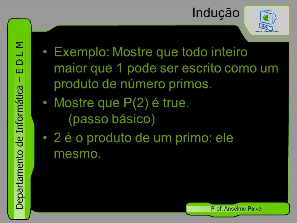 Departamento de Informática – E D L M Prof. Anselmo Paiva Indução Exemplo: Mostre que todo inteiro maior que 1 pode ser escrito como um produto de núm