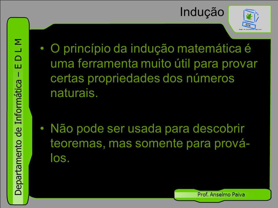 Departamento de Informática – E D L M Prof. Anselmo Paiva Indução O princípio da indução matemática é uma ferramenta muito útil para provar certas pro