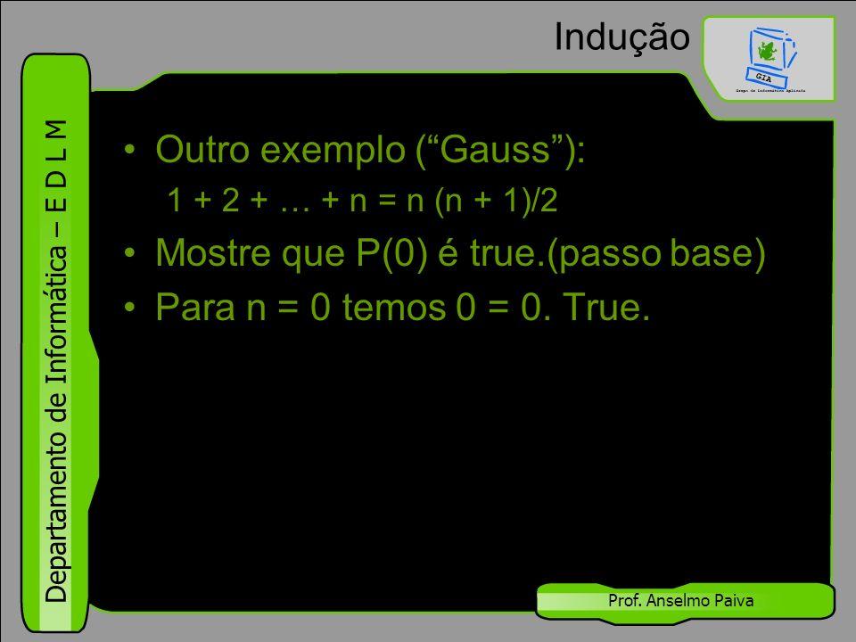 """Departamento de Informática – E D L M Prof. Anselmo Paiva Indução Outro exemplo (""""Gauss""""): 1 + 2 + … + n = n (n + 1)/2 Mostre que P(0) é true.(passo b"""
