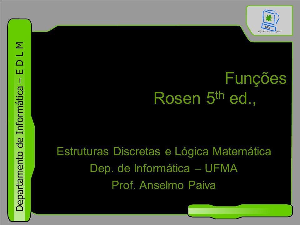 Departamento de Informática – E D L M Funções Rosen 5 th ed., §1.8 Estruturas Discretas e Lógica Matemática Dep. de Informática – UFMA Prof. Anselmo P