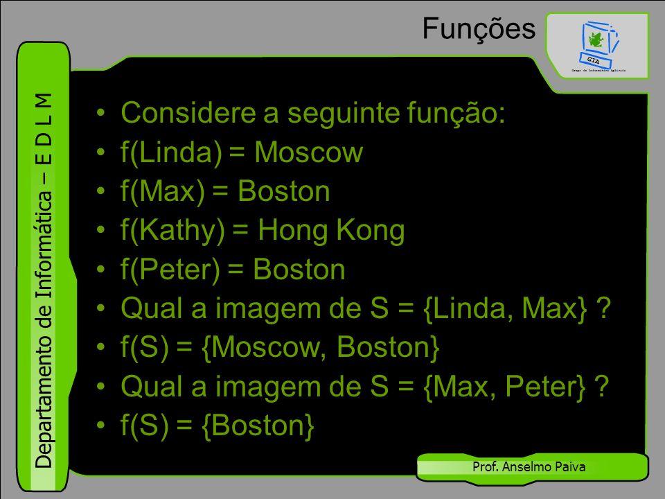 Departamento de Informática – E D L M Prof. Anselmo Paiva Funções Considere a seguinte função: f(Linda) = Moscow f(Max) = Boston f(Kathy) = Hong Kong