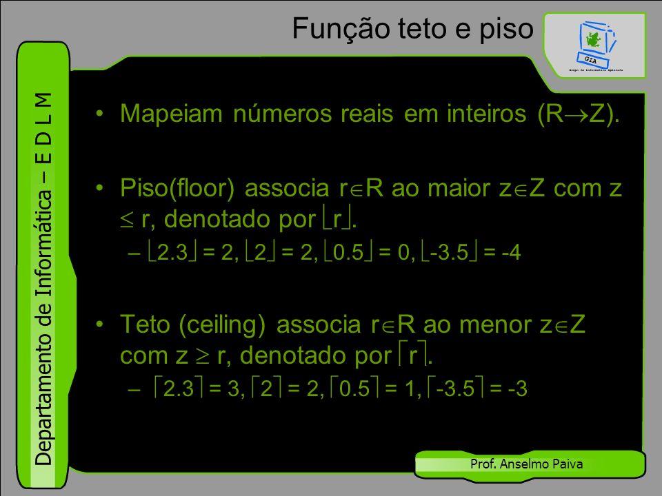 Departamento de Informática – E D L M Prof. Anselmo Paiva Função teto e piso Mapeiam números reais em inteiros (R  Z). Piso(floor) associa r  R ao m