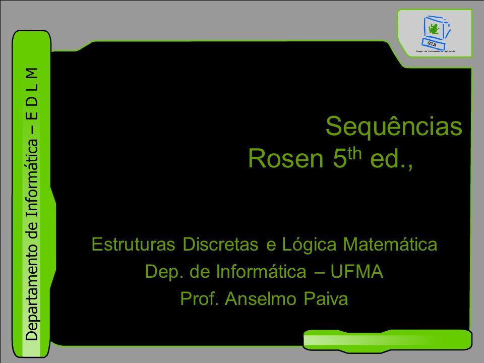 Departamento de Informática – E D L M Sequências Rosen 5 th ed., §1.8 Estruturas Discretas e Lógica Matemática Dep. de Informática – UFMA Prof. Anselm