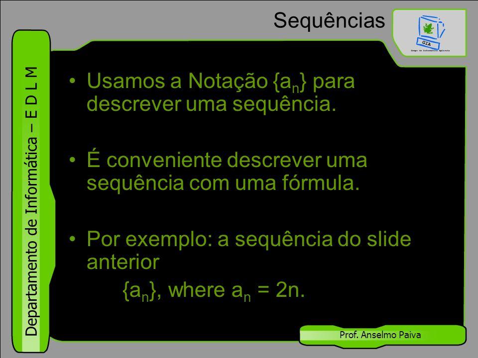 Departamento de Informática – E D L M Prof. Anselmo Paiva Sequências Usamos a Notação {a n } para descrever uma sequência. É conveniente descrever uma