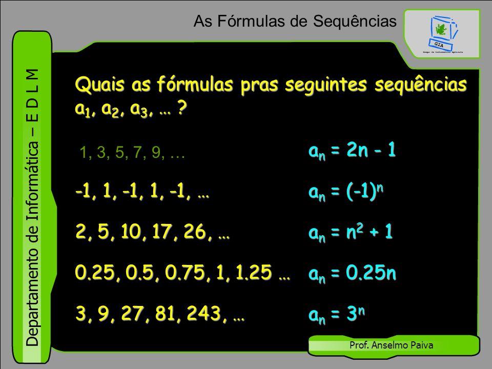 Departamento de Informática – E D L M Prof. Anselmo Paiva As Fórmulas de Sequências 1, 3, 5, 7, 9, … a n = 2n - 1 -1, 1, -1, 1, -1, … a n = (-1) n 2,