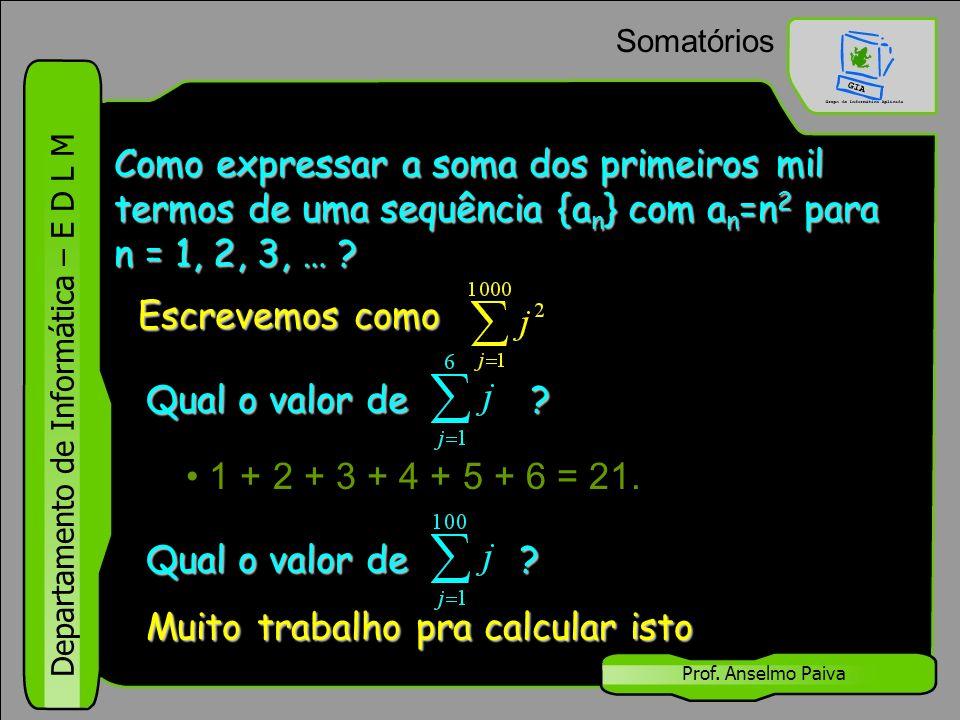 Departamento de Informática – E D L M Prof. Anselmo Paiva Somatórios 1 + 2 + 3 + 4 + 5 + 6 = 21. Escrevemos como Qual o valor de ? Muito trabalho pra