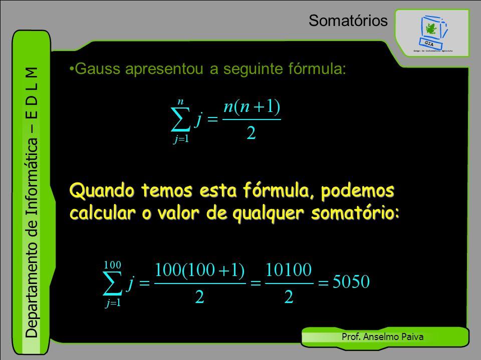 Departamento de Informática – E D L M Prof. Anselmo Paiva Somatórios Gauss apresentou a seguinte fórmula: Quando temos esta fórmula, podemos calcular
