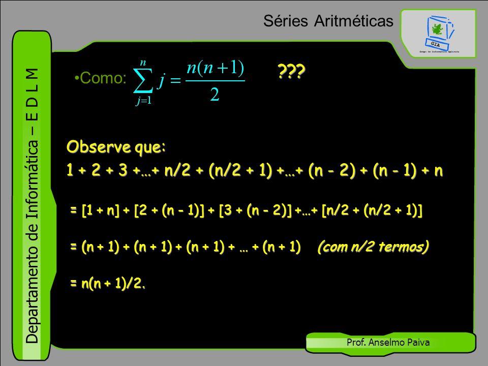 Departamento de Informática – E D L M Prof. Anselmo Paiva Séries Aritméticas Como: Observe que: 1 + 2 + 3 +…+ n/2 + (n/2 + 1) +…+ (n - 2) + (n - 1) +