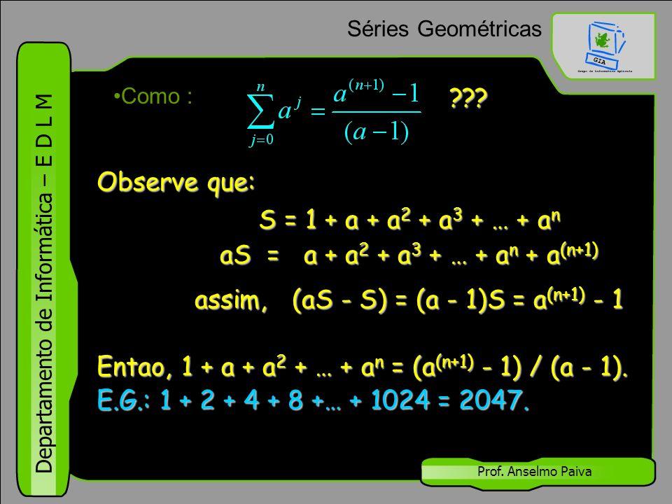 Departamento de Informática – E D L M Prof. Anselmo Paiva Séries Geométricas Como : Observe que: S = 1 + a + a 2 + a 3 + … + a n ??? aS = a + a 2 + a