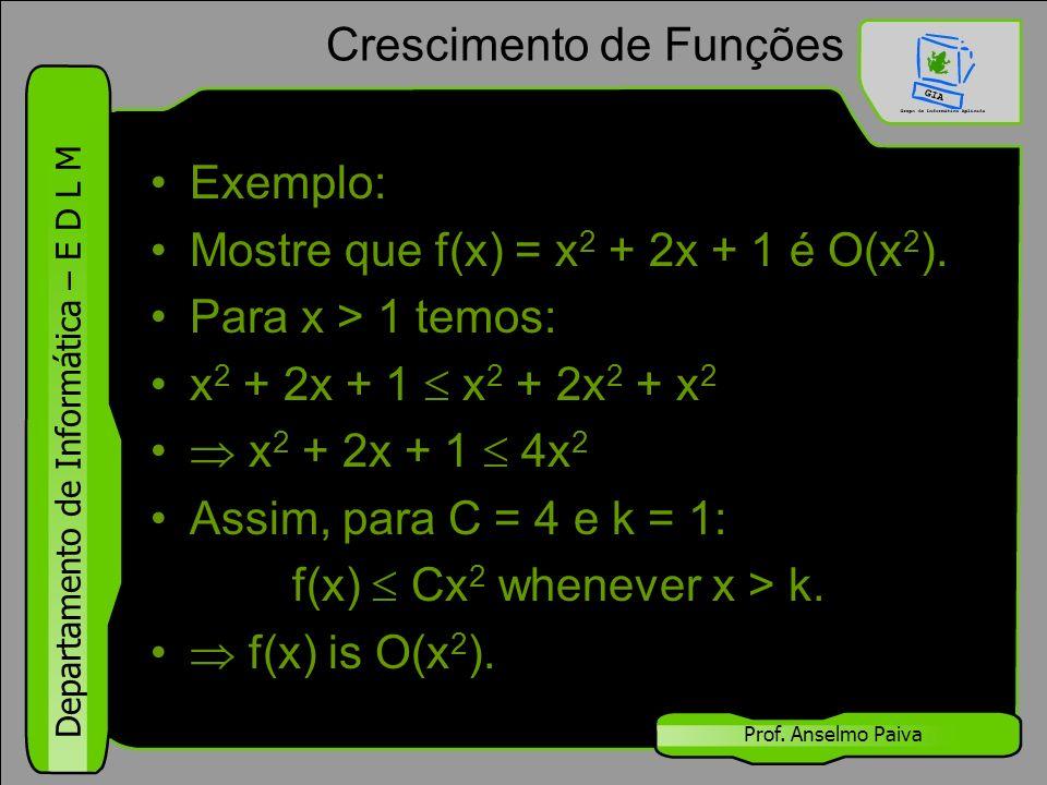 Departamento de Informática – E D L M Prof. Anselmo Paiva Crescimento de Funções Exemplo: Mostre que f(x) = x 2 + 2x + 1 é O(x 2 ). Para x > 1 temos: