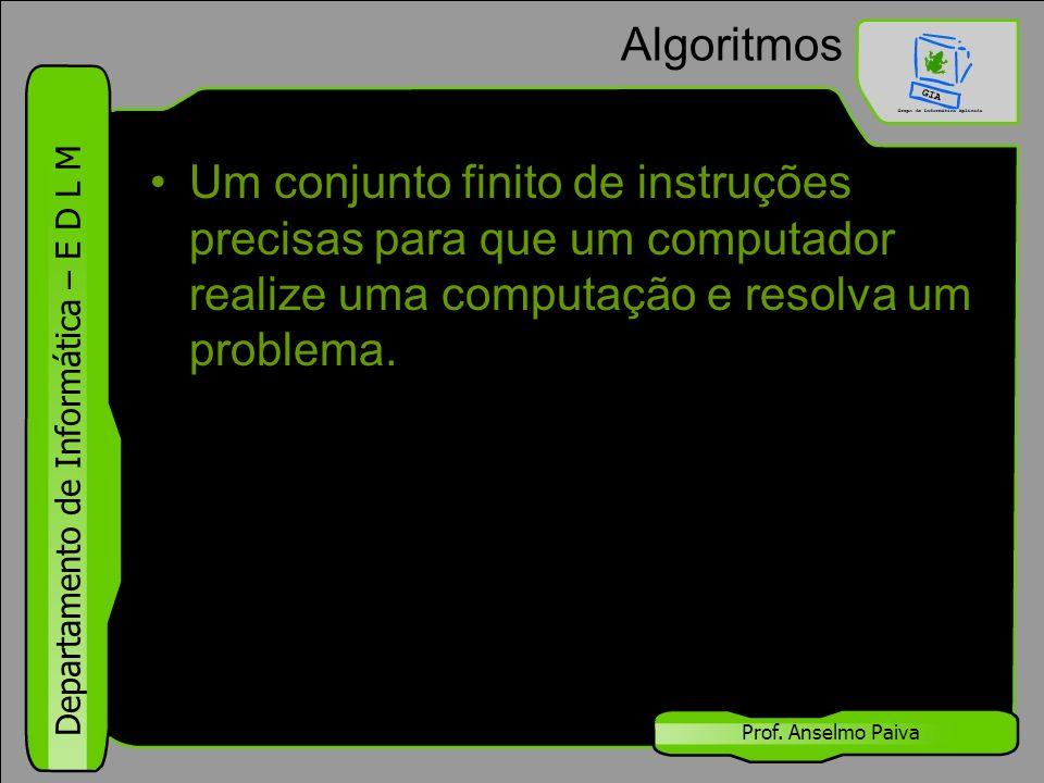 Departamento de Informática – E D L M Prof. Anselmo Paiva Algoritmos Um conjunto finito de instruções precisas para que um computador realize uma comp