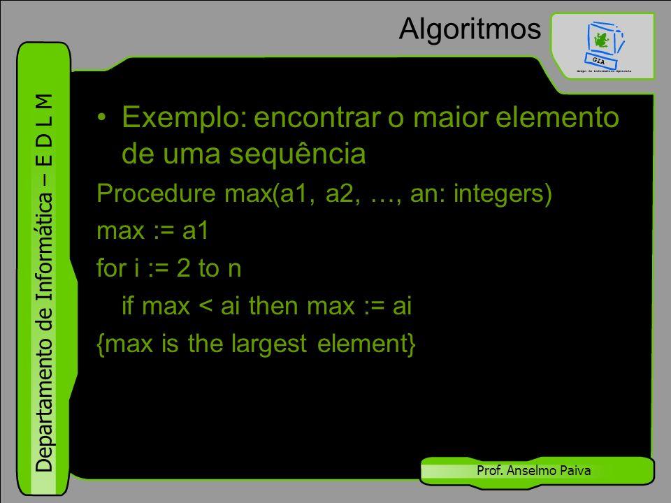 Departamento de Informática – E D L M Prof. Anselmo Paiva Algoritmos Exemplo: encontrar o maior elemento de uma sequência Procedure max(a1, a2, …, an: