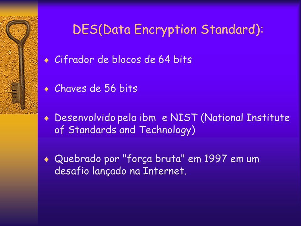 DES(Data Encryption Standard):  Cifrador de blocos de 64 bits  Chaves de 56 bits  Desenvolvido pela ibm e NIST (National Institute of Standards and