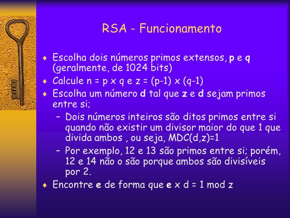 RSA - Funcionamento  Escolha dois números primos extensos, p e q (geralmente, de 1024 bits)  Calcule n = p x q e z = (p-1) x (q-1)  Escolha um número d tal que z e d sejam primos entre si; –Dois números inteiros são ditos primos entre si quando não existir um divisor maior do que 1 que divida ambos, ou seja, MDC(d,z)=1 –Por exemplo, 12 e 13 são primos entre si; porém, 12 e 14 não o são porque ambos são divisíveis por 2.