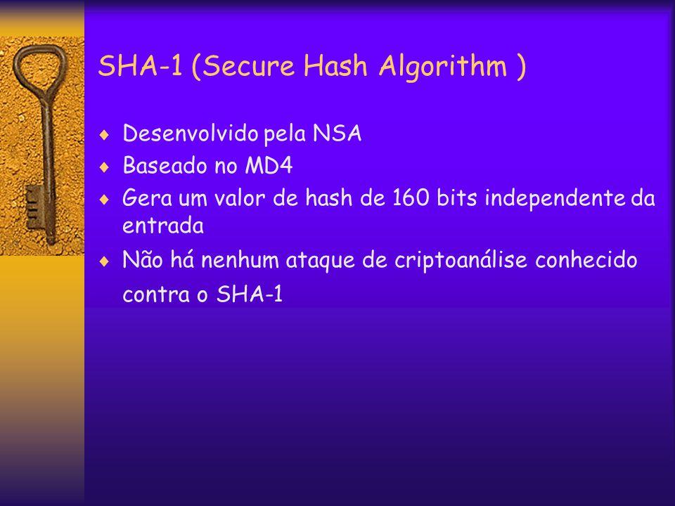 SHA-1 (Secure Hash Algorithm )  Desenvolvido pela NSA  Baseado no MD4  Gera um valor de hash de 160 bits independente da entrada  Não há nenhum ataque de criptoanálise conhecido contra o SHA-1