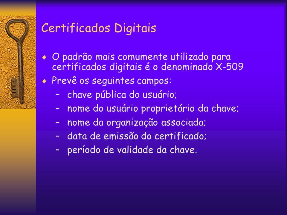 Certificados Digitais  O padrão mais comumente utilizado para certificados digitais é o denominado X-509  Prevê os seguintes campos: – chave pública do usuário; – nome do usuário proprietário da chave; – nome da organização associada; – data de emissão do certificado; – período de validade da chave.