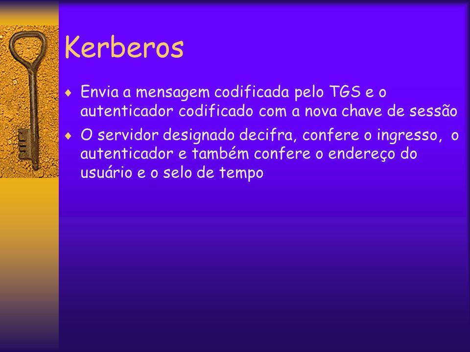 Kerberos  Envia a mensagem codificada pelo TGS e o autenticador codificado com a nova chave de sessão  O servidor designado decifra, confere o ingresso, o autenticador e também confere o endereço do usuário e o selo de tempo