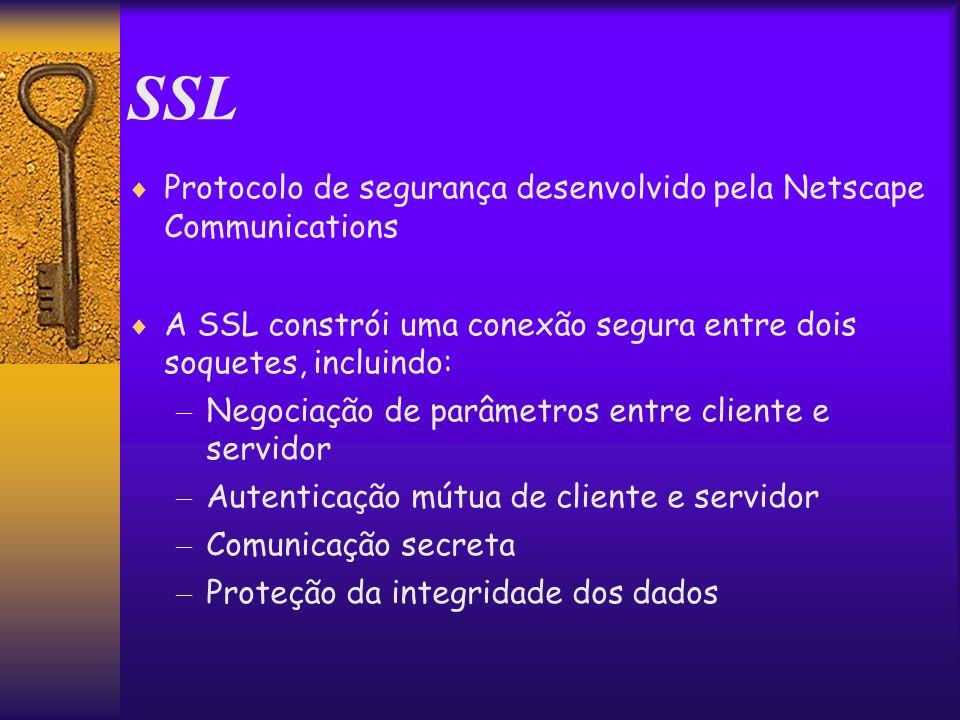 SSL  Protocolo de segurança desenvolvido pela Netscape Communications  A SSL constrói uma conexão segura entre dois soquetes, incluindo: – Negociação de parâmetros entre cliente e servidor – Autenticação mútua de cliente e servidor – Comunicação secreta – Proteção da integridade dos dados