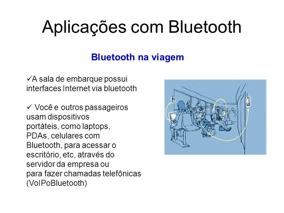 Aplicações com Bluetooth Bluetooth na viagem A sala de embarque possui interfaces Internet via bluetooth Você e outros passageiros usam dispositivos portáteis, como laptops, PDAs, celulares com Bluetooth, para acessar o escritório, etc, através do servidor da empresa ou para fazer chamadas telefônicas (VoIPoBluetooth)