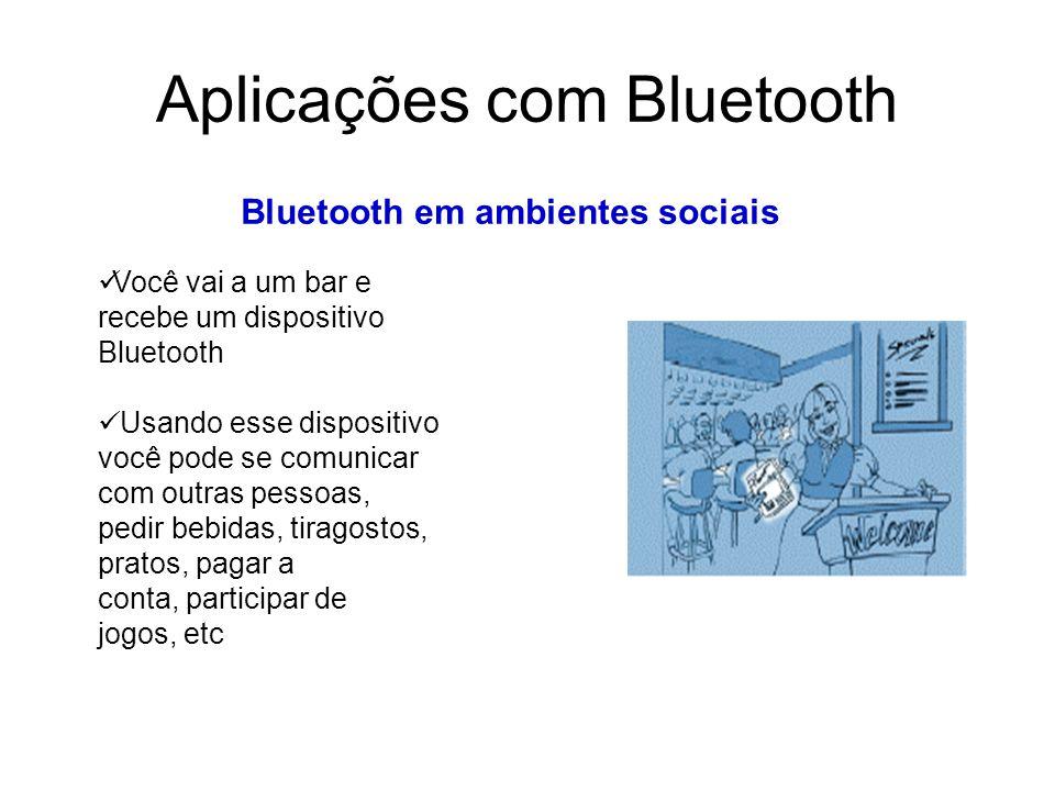 Aplicações com Bluetooth Bluetooth em ambientes sociais Você vai a um bar e recebe um dispositivo Bluetooth Usando esse dispositivo você pode se comunicar com outras pessoas, pedir bebidas, tiragostos, pratos, pagar a conta, participar de jogos, etc