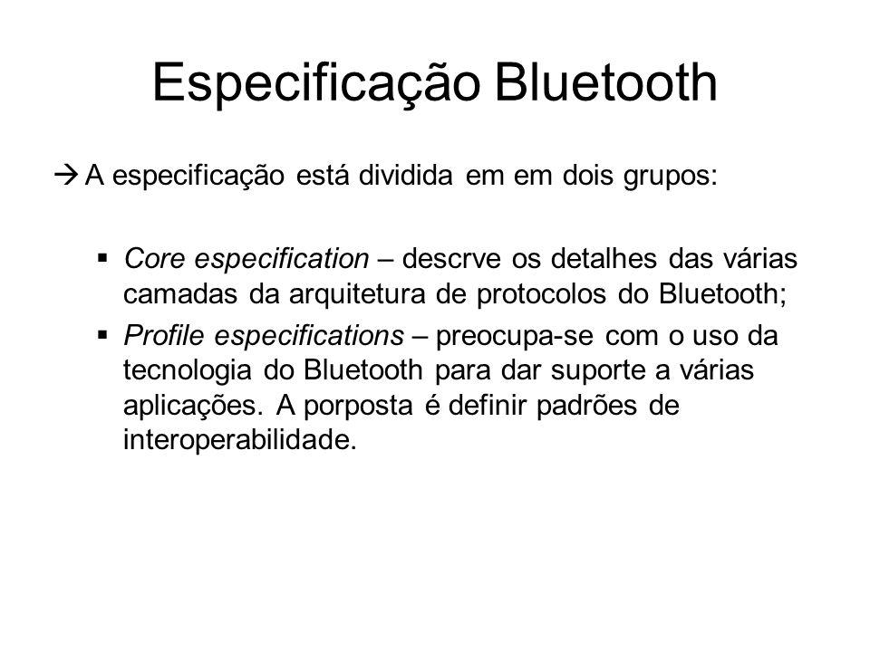 Especificação Bluetooth  A especificação está dividida em em dois grupos:  Core especification – descrve os detalhes das várias camadas da arquitetura de protocolos do Bluetooth;  Profile especifications – preocupa-se com o uso da tecnologia do Bluetooth para dar suporte a várias aplicações.