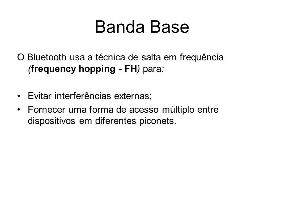 Banda Base O Bluetooth usa a técnica de salta em frequência (frequency hopping - FH) para: Evitar interferências externas; Fornecer uma forma de acesso múltiplo entre dispositivos em diferentes piconets.
