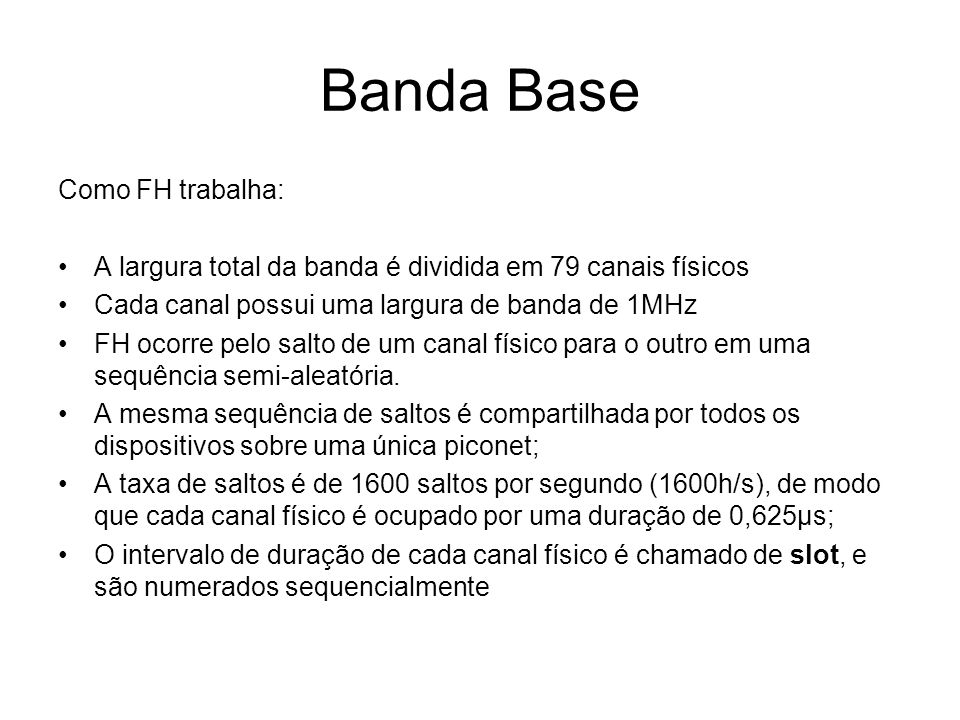 Banda Base Como FH trabalha: A largura total da banda é dividida em 79 canais físicos Cada canal possui uma largura de banda de 1MHz FH ocorre pelo salto de um canal físico para o outro em uma sequência semi-aleatória.