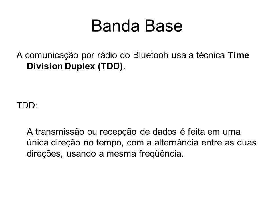 Banda Base A comunicação por rádio do Bluetooh usa a técnica Time Division Duplex (TDD). TDD: A transmissão ou recepção de dados é feita em uma única
