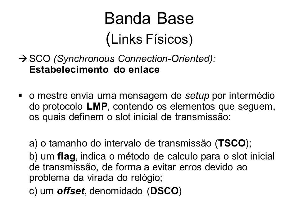 Banda Base ( Links Físicos)  SCO (Synchronous Connection-Oriented): Estabelecimento do enlace  o mestre envia uma mensagem de setup por intermédio do protocolo LMP, contendo os elementos que seguem, os quais definem o slot inicial de transmissão: a) o tamanho do intervalo de transmissão (TSCO); b) um flag, indica o método de calculo para o slot inicial de transmissão, de forma a evitar erros devido ao problema da virada do relógio; c) um offset, denomidado (DSCO)