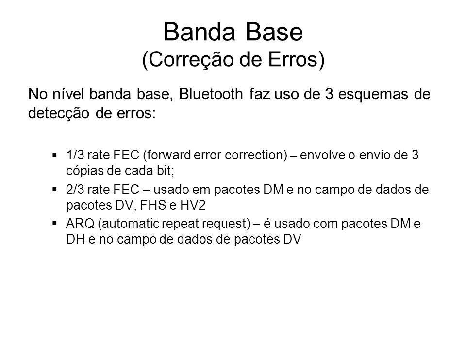 Banda Base (Correção de Erros) No nível banda base, Bluetooth faz uso de 3 esquemas de detecção de erros:  1/3 rate FEC (forward error correction) – envolve o envio de 3 cópias de cada bit;  2/3 rate FEC – usado em pacotes DM e no campo de dados de pacotes DV, FHS e HV2  ARQ (automatic repeat request) – é usado com pacotes DM e DH e no campo de dados de pacotes DV