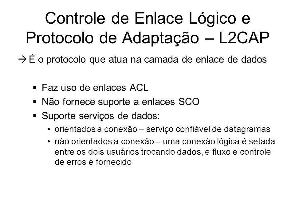 Controle de Enlace Lógico e Protocolo de Adaptação – L2CAP  É o protocolo que atua na camada de enlace de dados  Faz uso de enlaces ACL  Não fornece suporte a enlaces SCO  Suporte serviços de dados: orientados a conexão – serviço confiável de datagramas não orientados a conexão – uma conexão lógica é setada entre os dois usuários trocando dados, e fluxo e controle de erros é fornecido