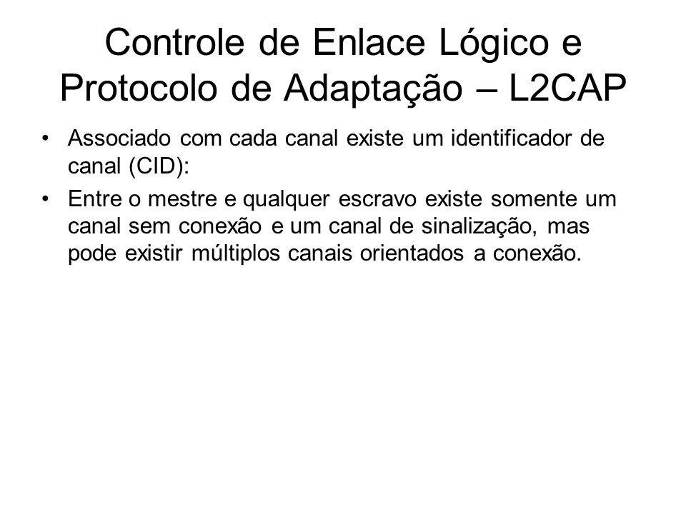 Controle de Enlace Lógico e Protocolo de Adaptação – L2CAP Associado com cada canal existe um identificador de canal (CID): Entre o mestre e qualquer escravo existe somente um canal sem conexão e um canal de sinalização, mas pode existir múltiplos canais orientados a conexão.