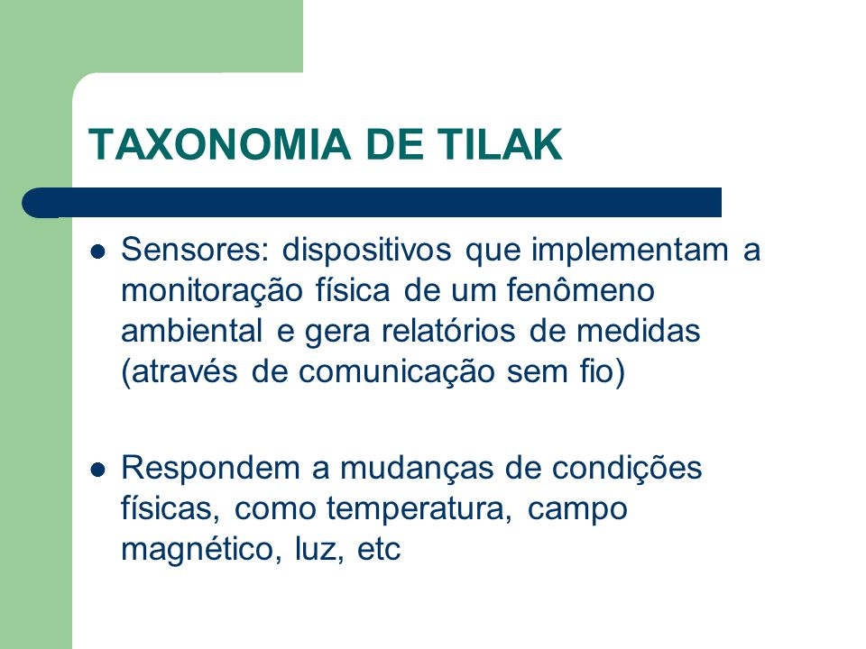TAXONOMIA DE TILAK Sensores: dispositivos que implementam a monitoração física de um fenômeno ambiental e gera relatórios de medidas (através de comun