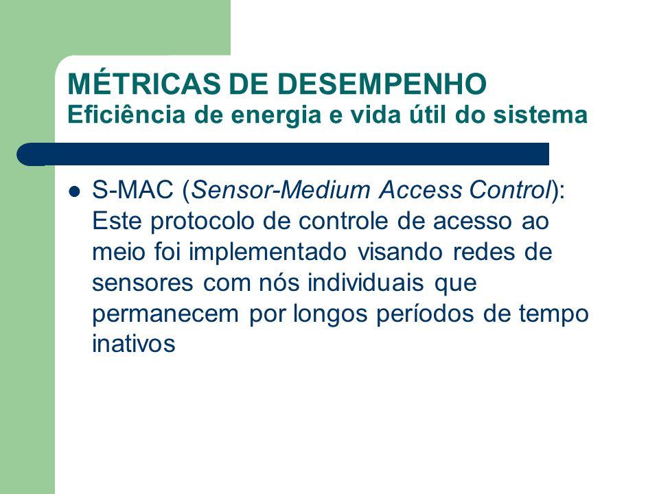 MÉTRICAS DE DESEMPENHO Eficiência de energia e vida útil do sistema S-MAC (Sensor-Medium Access Control): Este protocolo de controle de acesso ao meio