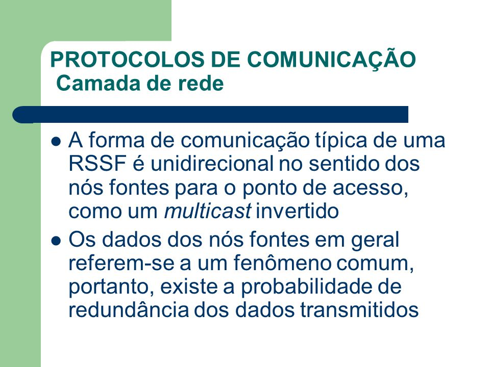 PROTOCOLOS DE COMUNICAÇÃO Camada de rede A forma de comunicação típica de uma RSSF é unidirecional no sentido dos nós fontes para o ponto de acesso, c