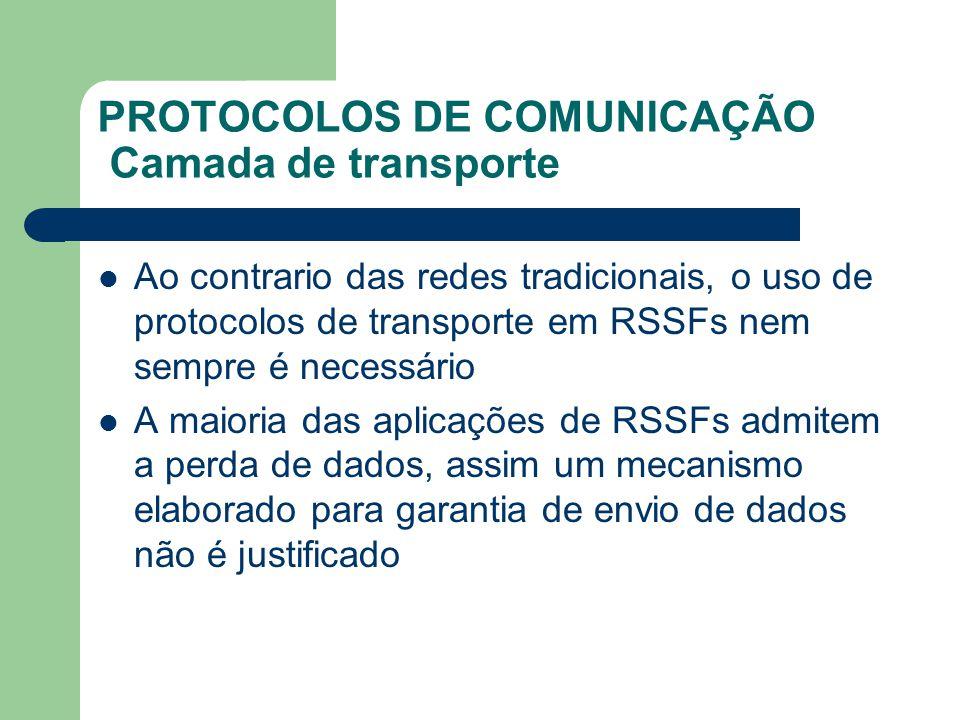 PROTOCOLOS DE COMUNICAÇÃO Camada de transporte Ao contrario das redes tradicionais, o uso de protocolos de transporte em RSSFs nem sempre é necessário