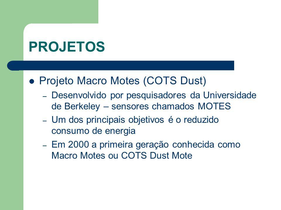 PROJETOS Projeto Macro Motes (COTS Dust) – Desenvolvido por pesquisadores da Universidade de Berkeley – sensores chamados MOTES – Um dos principais ob