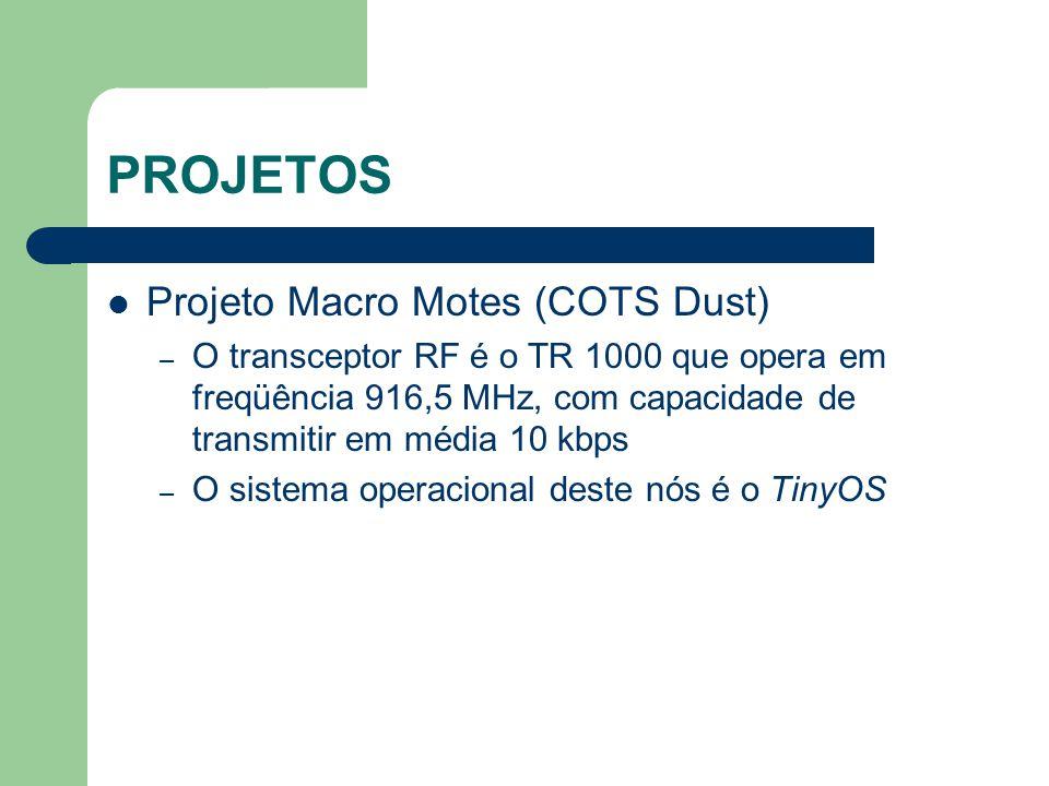 PROJETOS Projeto Macro Motes (COTS Dust) – O transceptor RF é o TR 1000 que opera em freqüência 916,5 MHz, com capacidade de transmitir em média 10 kb
