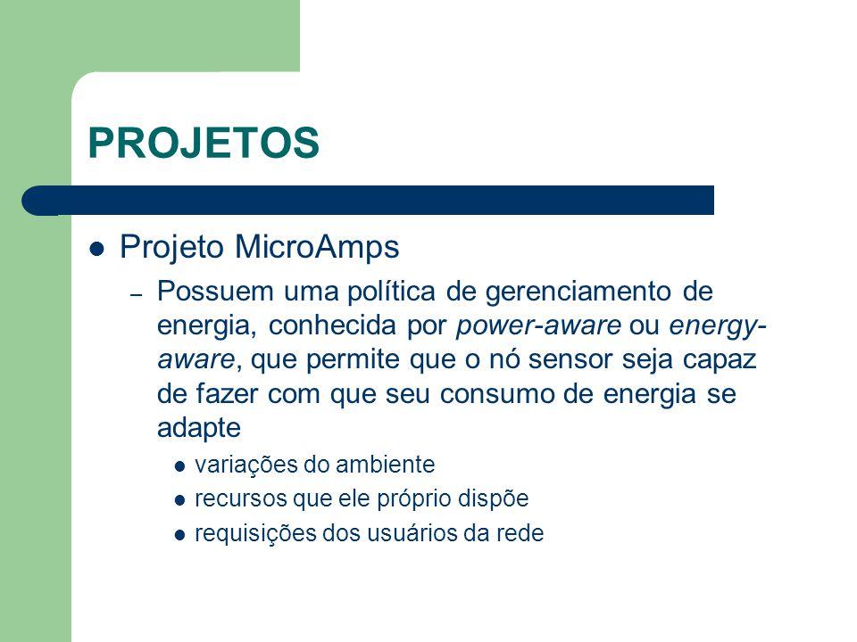 PROJETOS Projeto MicroAmps – Possuem uma política de gerenciamento de energia, conhecida por power-aware ou energy- aware, que permite que o nó sensor