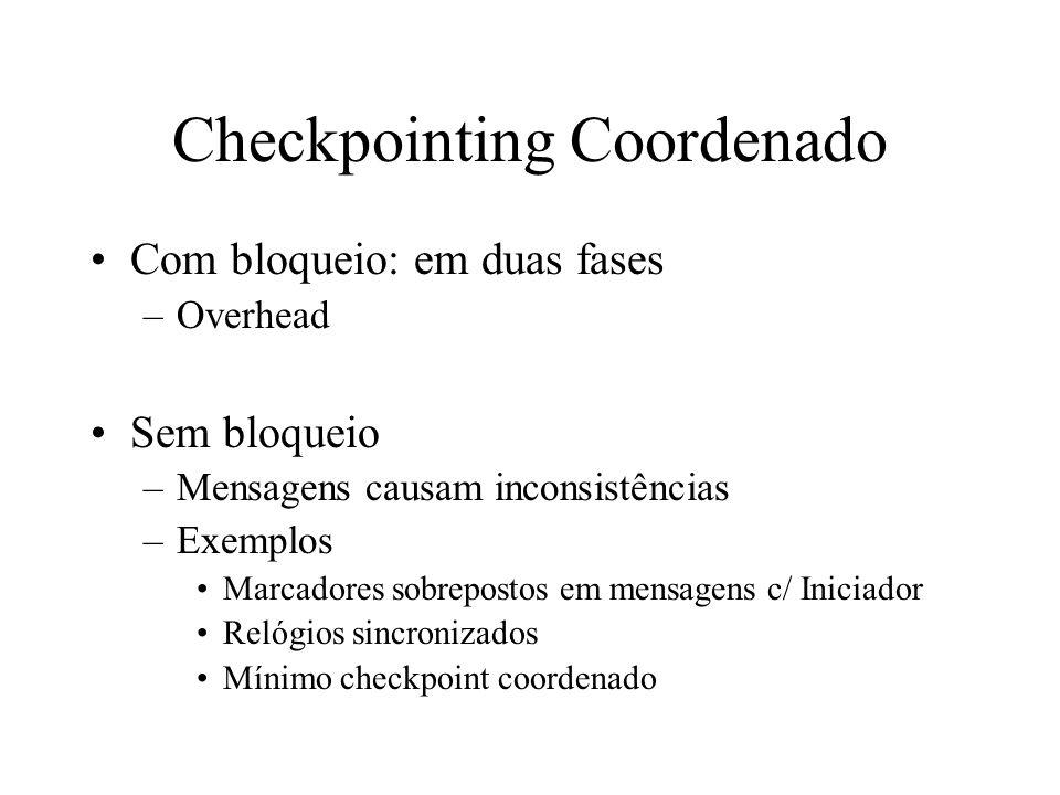 Checkpointing Coordenado Com bloqueio: em duas fases –Overhead Sem bloqueio –Mensagens causam inconsistências –Exemplos Marcadores sobrepostos em mens
