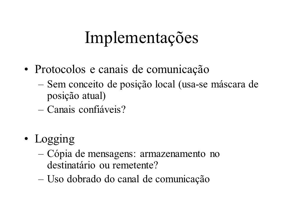 Implementações Protocolos e canais de comunicação –Sem conceito de posição local (usa-se máscara de posição atual) –Canais confiáveis? Logging –Cópia